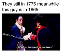 Meme, Memes, and Free: They still in 1776 meanwhile  this guy is in 1865  meme me inside  We'll never be free until we end slavery! What a novel idea!!!!