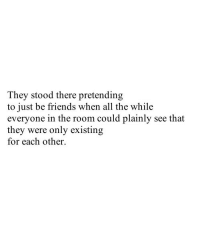 Friends, All The, and All: They stood there pretending  to just be friends when all the while  everyone in the room could plainly see that  they were only existing  for each other.