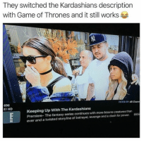 It Still Works: They switched the Kardashians description  with Game of Thrones and it still works  FILTER BY: All Chann  696  E! HD  Keeping Up With The Kardashians  Premiere- The fantasy series continues with more bizarre creatures than  ever and a twisted storyline of betrayal, revenge and a clash for power