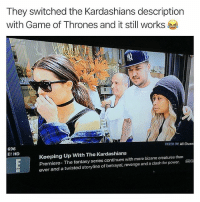 Still works lmao . . . Follow @hoedity (me) for more 💣💥: They switched the Kardashians description  with Game of Thrones and it still works  FILTER BY:All Chann  696  E! HD  Keeping Up With The Kardashians  Premiere- The fantasy series continues with more bizarre creatures than  ever and a twisted storyline of betrayal, revenge and a clash for power. Still works lmao . . . Follow @hoedity (me) for more 💣💥