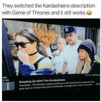 @adam.the.creator amazing ✨: They switched the Kardashians description  with Game of Thrones and it still works  696  E! HD  FILTER BY:All Chann  Keeping Up With The Kardashians  Premiere- The fantasy series continues with more bizarre creatures than  ever and a twisted storyline of betrayal, revenge and a clash for power. @adam.the.creator amazing ✨