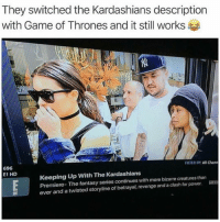 Keeping Up With: They switched the Kardashians description  with Game of Thrones and it still works  FILTER OY: All Chann  696  E! HD  Keeping Up With The Kardashians  Premiere- The fantasy series continues with more bizarre creatures than  ever and a twisted storyline of betrayal, revenge and a clash for power. E96