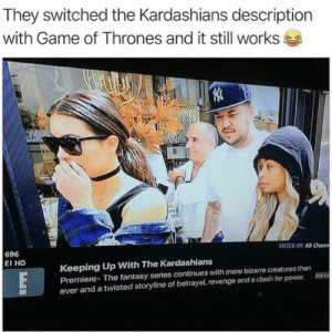 They switched kardashians via /r/memes https://ift.tt/2QnaPL9: They switched the Kardashians description  with Game of Thrones and it still works  FILTER OY: All Chann  696  E! HD  Keeping Up With The Kardashians  Premiere- The fantasy series continues with more bizarre creatures than  ever and a twisted storyline of betrayal, revenge and a clash for power. E96 They switched kardashians via /r/memes https://ift.tt/2QnaPL9