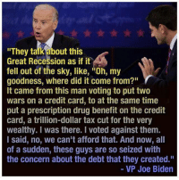 """Joe Biden, Meme, and Memes: """"They talk about this  Great Recession as if it  fell out of the sky, like, itoh, my  r  goodness, where did it come from?""""  It came from this man voting to put two  wars on a credit card, to at the same time  put a prescription drug benefit on the credit  card, a trillion-dollar tax cut for the very  wealthy. I was there. voted against them.  I said, no, we can't afford that. And now, all  of a sudden, these guys are so Seized With  the concern about the debt that they created.""""  VP Joe Biden This meme has been around for 5 years now, from the one and only Joe Biden / Paul Ryan debate of 2012. Still as relevant as ever."""