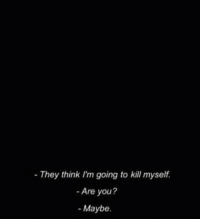 Think, They, and You: - They think I'm going to kill myself.  - Are you?  - Maybe.