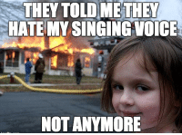"""Meme, Singing, and Tumblr: THEY TOLD ME THEY  HATE MY SINGING VOICE  NOT ANYMORE <p>Disaster Girl.<br/><a href=""""http://daily-meme.tumblr.com""""><span style=""""color: #0000cd;""""><a href=""""http://daily-meme.tumblr.com/"""">http://daily-meme.tumblr.com/</a></span></a></p>"""