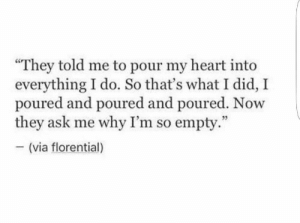 """Heart, Ask, and Via: """"They told me to pour my heart into  everything I do. So that's what I did, I  poured and poured and poured. Now  they ask me why I'm so empty.  (via florential)"""