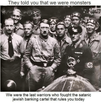 "Tumblr, Blog, and Free: They told you that we were monsters  We were the last warriors who fought the satanic  jewish banking cartel that rules you today <p><a href=""http://nyc-conservative.tumblr.com/post/165384324012/johnnyredwine-the-truth-will-set-you-free-open"" class=""tumblr_blog"">nyc-conservative</a>:</p>  <blockquote><p><a href=""http://johnnyredwine.tumblr.com/post/144990273851/the-truth-will-set-you-free-open-the-eyes"" class=""tumblr_blog"">johnnyredwine</a>:</p>  <blockquote><blockquote><p><b>The Truth will set you Free, Open The Eyes, History is Lie!</b></p></blockquote></blockquote>  <p>He killed 11 million people you soggy cheeto</p></blockquote>  <p>Believe me these people are waaaaaay past reasonable arguments.</p>"
