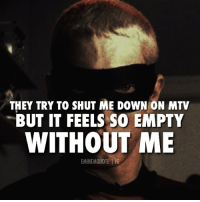 Good try. eminem: THEY TRY TO SHUT ME DOWN ON MTV  BUT IT FEELS SO EMPTY  WITHOUT ME  EMINEMQUOTE I IG Good try. eminem