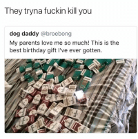 Birthday, Love, and Memes: They tryna fuckin kill you  dog daddy @broebong  My parents love me so much! This is the  best birthday gift l've ever gotten. 💀💀