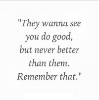 "Good, Http, and Never: ""They wanna see  you do good  but never better  than them.  Remember that."" http://iglovequotes.net/"