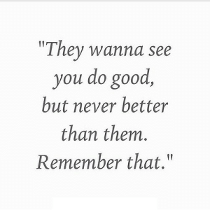 "Good, Never, and Net: ""They wanna see  you do good,  but never better  than them.  Remember that."" https://iglovequotes.net/"