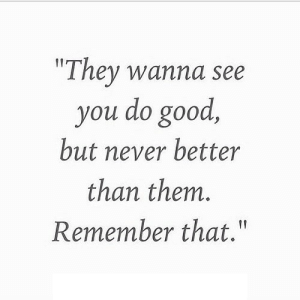 "https://iglovequotes.net/: ""They wanna see  you do good,  but never better  than them.  Remember that."" https://iglovequotes.net/"