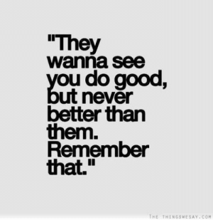"Good, Never, and Com: They  wanna see  you do good,  ut never  better than  them.  Remember  that.""  THE THINGSWESAY COM"