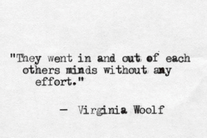 """In And Out: """"They went in and out of each  others minds without any  effort.""""  Virginia Woolf"""