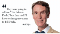 """Bill Nye, Dude, and Memes: They were going to  call me """"The Science  Dude,"""" but they said  Id  have to change my name  to Bill Nude.  -Bill Me Remember what could have been.  What Bill Nye The Science Guy fact astonishes you?"""