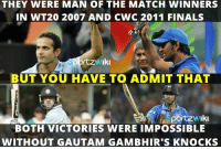 Without Gautam Gambhir India wouldn't have won those 2 World Cups!: THEY WERE MAN OF THE MATCH WINNERS  IN WT20 2007 AND CWC 2011 FINALS  rtzw Iki  BUT YOU HAVE TO ADMIT THAT  Iki  BOTH VICTORIES WERE IMPOSSIBLE  WITHOUT GAUTAM GAMBHIR'S KNOCKS Without Gautam Gambhir India wouldn't have won those 2 World Cups!