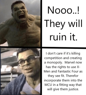 Disney,  Fantastic Four, and Monopoly: They will  ruin it  I don't care if it's killing  competition and creating  a monopoly. Marvel no  has the rights to use X-  Men and Fantastic Four as  they see fit. Therefor  incorporate them into the  MCU in a fitting way that  will give them justice. How I reacted in 2009 when Disney acquired Marvel Vs How I reacted 2019 once Disney acquired Fox.
