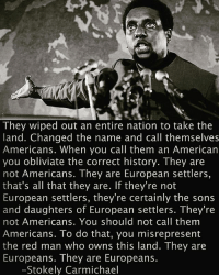 """Memes, American, and History: They wiped out an entire nation to take the  land. Changed the name and call themselves  Americans. When you call them an American  you obliviate the correct history. They are  not Americans. They are European settlers,  that's all that they are. If they're not  European settlers, they're certainly the sons  and daughters of European settlers. They re  not Americans. You should not call them  Americans. To do that, you misrepresent  the red man who owns this land. They are  Europeans. They are Europeans.  Stokely Carmichael """"They are Europeans"""" perspectives 💡💯"""