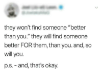 """Love, Live, and Okay: they won't find someone """"better  than you."""" they will find someone  better FOR them, than you. and, so  will you.  p.s. - and, that's okay. Live and let love, love and let live. via /r/wholesomememes https://ift.tt/2C7bIW6"""