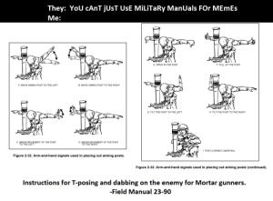 Memes, Reddit, and Drive: They: YoU CANT JUST UsE MiLiTaRy ManUals FOr MEmEs  Ме:  E. DRIVE IN THE POST  F. PULL UP THE POST  B. MOVE AIMING POST TO THE RIGHT  A. MOVE AIMING POST TO THE LEFT  G. TILT THE POST TO THE LEFT  H. TILT THE POST TO THE RIGHT  C. MINOR MOVEMENT OF THE POST  TO THE LEFT.  D. MINOR MOVEMENT OF THE POST  TO THE RIGHT  . POST CORRECT (MORTAR).  Figure 2-32. Arm-and-hand signals used in placing out aiming posts.  Figure 2-32. Arm-and-hand signals used in placing out aiming posts (continued)  Instructions for T-posing and dabbing on the enemy for Mortar gunners.  -Field Manual 23-90 OBSERVE my shots