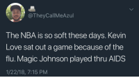 Blackpeopletwitter, Kevin Love, and Love: @TheyCallMeAzul  The NBA is so soft these days. Kevin  Love sat out a game because of the  flu. Magic Johnson played thru AlDS  1/22/18, 7:15 PM <p>These boys don&rsquo;t know nothin bout being sick (via /r/BlackPeopleTwitter)</p>