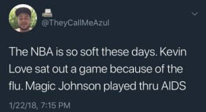 Kevin Love, Love, and Magic Johnson: @TheyCallMeAzul  The NBA is so soft these days. Kevin  Love sat out a game because of the  flu. Magic Johnson played thru AlDS  1/22/18, 7:15 PM These boys dont know nothin bout being sick