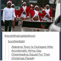 It's a Christmas miracle: theydidthejinglebellrock:  buzzfeedlabt  Alabama Town ls Outraged After  Accidentally Hiring Gay  Cheerleading Squad For Their  Christmas Parade It's a Christmas miracle