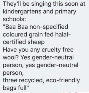 "Memes, Singing, and Soon...: They'll be singing this soon at  kindergartens and primary  schools:  ""Baa Baa non-specified  coloured grain fed halal-  certified sheep  Have you any cruelty free  wool? Yes gender-neutral  person, yes gender-neutral  person,  three recycled, eco-friendly  bags full"""