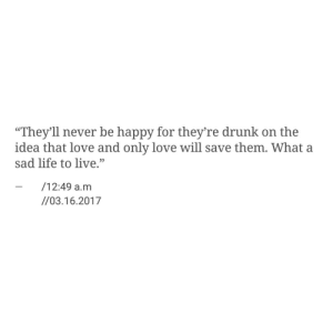 "Drunk, Life, and Love: ""They'll never be happy for they're drunk on the  idea that love and only love will save them. What a  sad life to live.""  - /12:49 a.m  95  //03.16.2017"