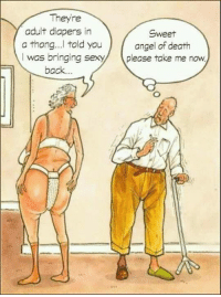 Memes, Angel, and Death: Theyre  adult diapers in  a thong...l told you  I was bringingex  back.  Sweet  angel of death  please take me now