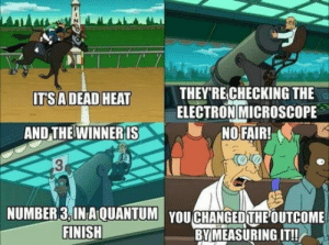 I wish there are more shows like futurama: THEY'RE CHECKING THE  ELECTRON MICROSCOPE  NO FAIR!  IT'SADEAD HEAT  AND THE WINNER IS  13  NUMBER3,IN A QUANTUM YOU CHANGED THE OUTCOME  BY MEASURING IT!  FINISH  INSS I wish there are more shows like futurama