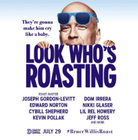 Ooh, baby. Check out who's going to be roasting Bruce Willis. #BruceWillisRoast: They're gonna  make him cry  like a baby.  LOOK WHO  ROASTING  ROAST MASTER  JOSEPH GORDON-LEVITT  EDWARD NORTON  CYBILL SHEPHERD  KEVIN POLLAK  DOM IRRERA  NIKKI GLASER  LIL REL HOWERY  JEFF ROSS  AND MORE  9: A LJULY 29  Ooh, baby. Check out who's going to be roasting Bruce Willis. #BruceWillisRoast