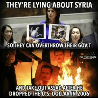 Facebook, Memes, and News: THEY'RE LYING ABOUT SYRIA  SO THEY CAN OVERTHROW THEIR GOVT  The Free Thought  AND TAKE OUT ASSAD AFTER HE  DROPPED THE US DOLLAR IN 2006 💭 Do you understand what is happening yet? (Turn on Sound) 💭🤔🤔🤔💭 Join Us: @TheFreeThoughtProject 💭 TheFreeThoughtProject NoWarWithSyria Trump Iraq Libya Syria WWIII MilitaryIndustrialComplex AllWarsAreBankersWars 💭 LIKE our Facebook page & Visit our website for more News and Information. Link in Bio.... 💭 www.TheFreeThoughtProject.com