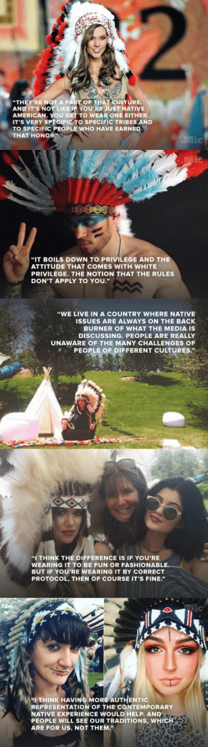 """Life, Music, and Native American: """"THEY'RE NOT A PART OF THAT CULTURE.  AND IT'S NOTLIKE IF YOU'RE JUST NATIVE  AMERICAN, YOU GET TO WEAR ONE EITHER.  IT'S VERY SPECIFIC TO SPECIFIC TRIBES AND  TO SPECIFIC PEOPLE WHO HAVE EARNED  THAT HONOR   """"IT BOILS DOWN TO PRIVILEGE AND THE  ATTITUDE THAT COMES WITH WHITE  PRIVILEGE. THE NOTION THAT THE RULES  DON'T APPLY TO YOU.""""   """"WE LIVE IN A COUNTRY WHERE NATIVE  ISSUES ARE ALWAYS ON THE BACK  BURNER OF WHAT THE MEDIA IS  DISCUSSING. PEOPLE ARE REALLY  UNAWARE OF THE MANY CHALLENGES OF  PEOPLE OF DIFFERENT CULTURES.""""   """"I THINK THE DIFFERENCE IS IF YOU'RE  WEARING IT TO BE FUN OR FASHIONABLE  BUT IF YOU'RE WEARING IT BY CORRECT  PROTOCOL, THEN OF COURSE IT'S FINE.""""   IC  (A""""I THINK HAVING MORE AUTHENTIC  REPRESENTATION OF THE CONTEMPORARY  NATIVE EXPERIENCE WOULD HELP. AND  PEOPLE WILL SEE OUR TRADITIONS, WHICH  ARE FOR US, NOT THEM."""" this-is-life-actually:  It's never OK for a white person to wear a feather headdressEvery year at music festivals across the country, many white people don feather headdresses inspired by a culture that is not their own. They may think the feather headdress goes with their """"hippie festival look,"""" but that doesn't mean it's OK to wear. Before we can get rid of this cultural appropriation, white people will need to takethat first step.Follow @this-is-life-actually"""