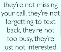 Text, Text Back, and Back: they're not missing  your call, they're not  forgetting to text  back, they're not  too busy, they're  just not interested Real talk 💯 https://t.co/lpLQCQx9aM