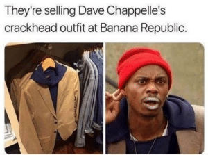 Crackhead, Funny, and Banana: They're selling Dave Chappelle's  crackhead outfit at Banana Republic Y'all got any more of them beige jackets via /r/funny https://ift.tt/2CJ0EOS