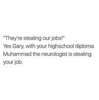 "job: ""They're stealing our jobs!""  Yes Gary, with your highschool diploma  Muhammad the neurologist is stealing  your job."