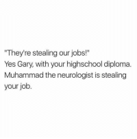 "Our medical ranks are full of incredible immigrants!: ""They're stealing our jobs!""  Yes Gary, with your highschool diploma.  Muhammad the neurologist is stealing  your job. Our medical ranks are full of incredible immigrants!"