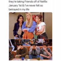 Friends, Funny, and Life: they're taking Friends off of Netflix  January 1st & I've never felt so  betrayed in my life SarcasmOnly