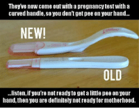Pregnancy Test: Theyve now come out With a pregnancy test with a  curved handle, so you don't get pee on your hand...  NEW!  ...listen, you're notreadytogetalittle pee on your  hand, then you are definitely not ready for motherhood.