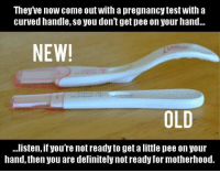 #ToMakeYouLaugh :D: Theyve now come out with a pregnancy test with a  curved handle, so you don'tget pee on your hand...  NEW!  OLD  ...listen, if you're not ready to get a little pee on your  hand,then you are definitely not ready for motherhood. #ToMakeYouLaugh :D