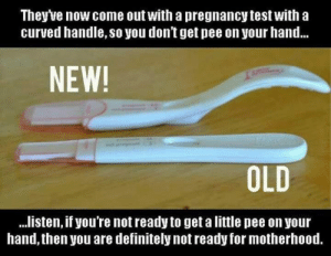 Motherhood: Theyve now come out with a pregnancy test with a  curved handle, so you don't get pee on your hand...  NEW!  OLD  ..listen, if you're not ready to get a little pee on your  hand, then you are definitely not ready for motherhood.  RE