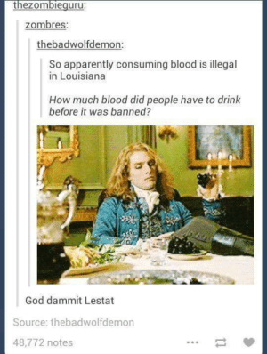 Apparently, God, and Omg: thezombieguru  zombres.  thebadwolfdemon:  So apparently consuming blood is illegal  in Louisiana  How much blood did people have to drink  before it was banned?  God dammit Lestat  Source: thebadwolfdemon  48,772 notes My prince of darkness.omg-humor.tumblr.com