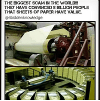 Community, Memes, and Money: THHE BIGGEST SCAM IN THE WORI D!!  THIEY HAVE CONVINCEID 8 Bl.LION PEOPLE  THAT SHEETS OF PAPER HAVE VALUE.  @4biddenknowledge It hurts my soul, that so many from my community won't take the time to study and Apply themselves to understand the Stocks, Bonds, and Securities going on around us; EVERYTHING ties back to Banking! THIS IS THE MATRIX --- Who runs the world? BANKERS! So why not learn their system and use it Against them! Why Reject it BUT then turn around and use their money everyday in COMMERCE that CONTRACTUALLY ties you back into their corporation Anyway!? If you TOUCH their money, You better know how to Play the game! -- If you have a Birth Certificate your involved in the Cesti Que Vie Trust - Period! And ain't no damn proclamation going to save you from getting beat like Kunta; There's an administration process YOU must do! KeepPlayingHear CommerceIsTheOrderOfTheDay EVERYONEhasANationality YouCantBuyFoodWithANationFlag ThisLOGICvsBELIEF