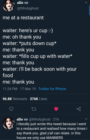 Food, How Many Times, and Iphone: @thholyghost  me at a restaurant  waiter: here's ur cup  me: oh thank you  waiter: *puts down cup*  me: thank you  waiter: *fills cup up with water*  me: thank you  waiter: ill be back soon with your  food  me: thank vou  11:24 PM 17 Mar 19 Twitter for iPhone  96.8K Retweets 376K Likes  allie a @thholyghost 21h  i literally just wrote this tweet because i went  to a restaurant and realised how many times i  say thank you. glad y'all can relate. in this  house we only use MANNERS Wholesome restaurant via /r/wholesomememes https://ift.tt/2ULQ2Dt