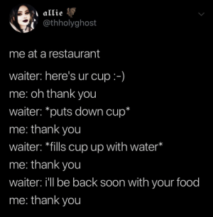Food, Soon..., and Thank You: @thholyghost  me at a restaurant  waiter: here's ur cup:-)  me: oh thank you  waiter: *puts down cup*  me: thank you  waiter: *fills cup up with water*  me: thank you  waiter: i'll be back soon with your food  me: thank you me irl