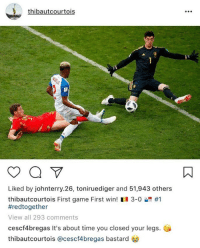 Instagram, Soccer, and Game: thibautcourtois  Liked by johnterry.26, toniruediger and 51,943 others  thibautcourtois First game First win! 11 3-0 #1  #redtogether  View all 293 comments  cescf4bregas It's about time you closed your legs.  thibautcourtois @cescf4bregas bastard Cesc Fabregas destroyed Thibaut Courtois on Instagram 😂 https://t.co/L9xKZ0D98t