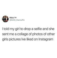Girls, Hoes, and Instagram: thicc TM  @MAN themuffin  I told my girl to drop a selfie and she  sent me a collage of photos of other  girls pictures lve liked on Instagram So sick of these hoes.
