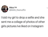 Girls, Instagram, and Memes: thiccTM  @MAN themuffin  I told my girl to drop a selfie and she  sent me a collage of photos of other  girls pictures lve liked on Instagram 😂😂😂